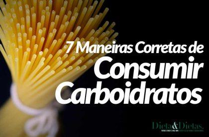 7 Maneiras Corretas de Consumir Carboidratos