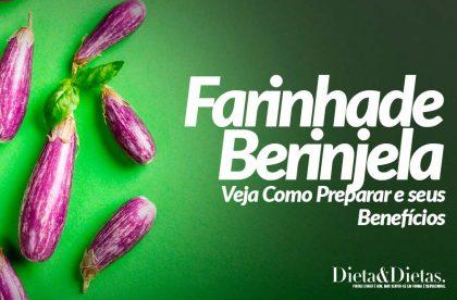 Farinha de Berinjela: Veja Como Preparar e seus Benefícios